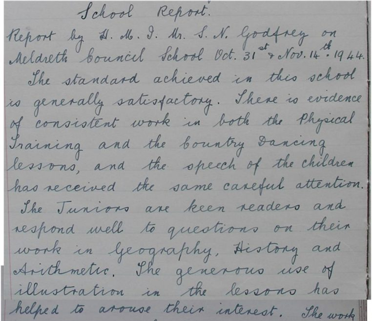 <b>An extract from the school inspector's report, October-November 1944</b><br> Report by HMI Mr S N Godfrey on Meldreth Council School Oct 31st & Nov 14th 1944.</br> The standard achieved in this school is generally satisfactory. There is evidence of consistent work in both the physical training and the country dancing lessons, and the speech of the children has received the same careful attention. The juniors are keen readers and respond well to questions on their work in geography, history and arithmetic. The generous use of illustration in the lessons has helped to arouse their interest. | Photograph courtesy of Meldreth Primary School