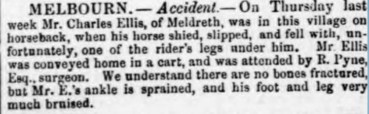 Cambridge Chronicle and Journal on 1st February 1862<br> Melbourn.  Accident.  On Thursday last week Mr Charles Ellis, of Meldreth, was in this village on horseback, when his horse shied, slipped, and fell with, unfortunately, on of the rider's legs under him.  Mr Ellis was conveyed home in a cart, and was attended by R. Pyne, Esq. surgeon.  We understand there are no bones fractured, but Mr E's ankle is sprained, and his foot and leg very much bruised. | The Cambridge Chronice and Journal