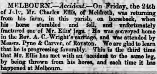 From the Cambridge Chronicle and Journal and the Cambridge Independent Press on 1st August 1863<br> Melbourn.  Accident.  On Friday, the 24th July, as Mr. Charles Ellis, of Meldreth, was returning from his farm at Melbourn, on horseback, his horse stumbled and fell, and unfortunately fractured one of Mr. Ellis' legs. He was conveyed home in the Rev. A.C. Wright's carriage, and was attended by Messrs. Pine and Carver, of Royston. We are glad to learn that he is progressing favourably. This is the third time that Mr. Ellis has met with an accident to the same leg by being thrown from his horse, and each time the accident has happened at Melbourn. | Cambridge Independent Press